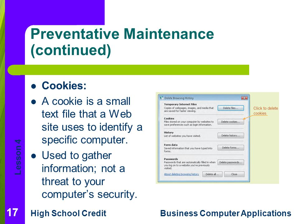 Lesson 4 High School CreditBusiness Computer Applications Preventative Maintenance (continued) Cookies: A cookie is a small text file that a Web site uses to identify a specific computer.
