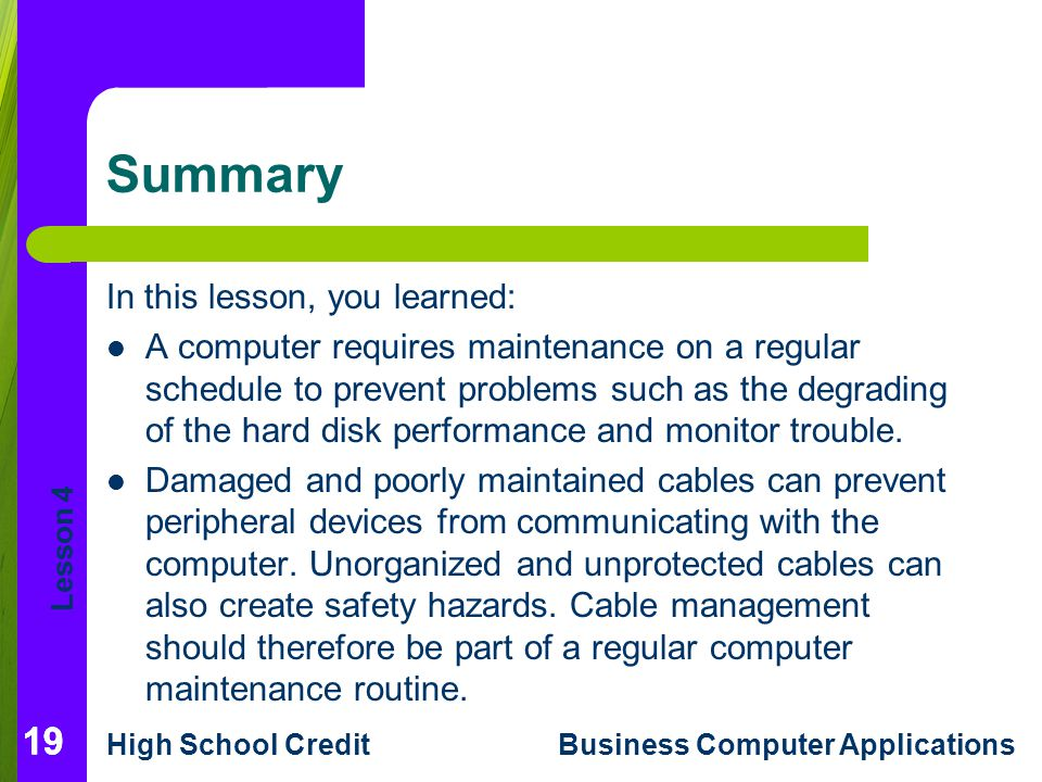 Lesson 4 High School CreditBusiness Computer Applications 19 Summary In this lesson, you learned: A computer requires maintenance on a regular schedule to prevent problems such as the degrading of the hard disk performance and monitor trouble.