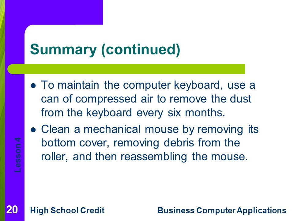 Lesson 4 High School CreditBusiness Computer Applications 20 Summary (continued) To maintain the computer keyboard, use a can of compressed air to remove the dust from the keyboard every six months.