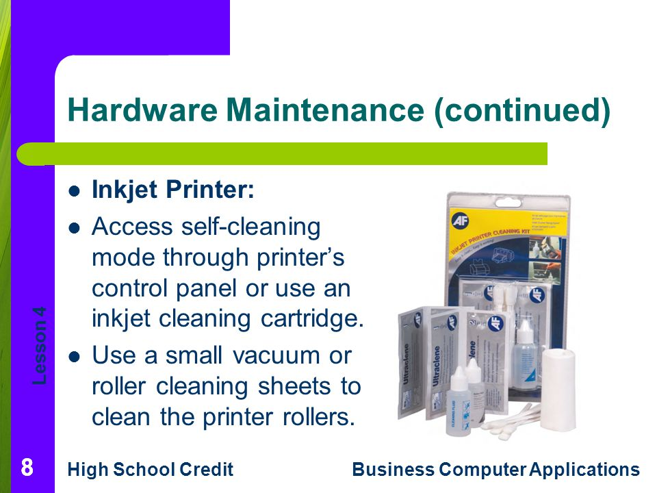 Lesson 4 High School CreditBusiness Computer Applications Hardware Maintenance (continued) Inkjet Printer: Access self-cleaning mode through printers control panel or use an inkjet cleaning cartridge.