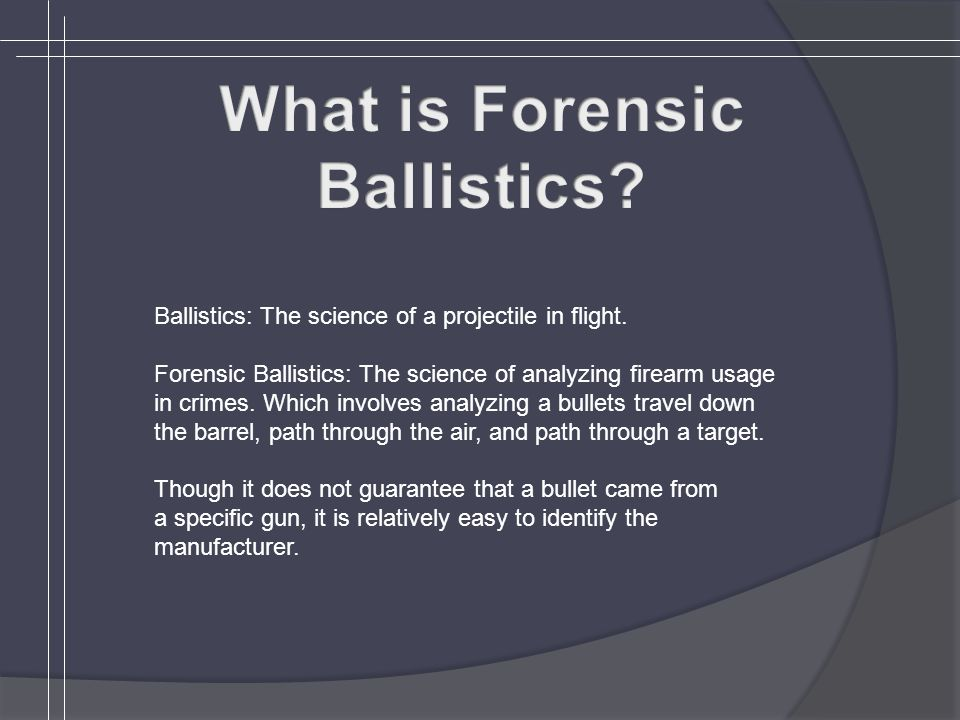 Ballistics: The science of a projectile in flight. Forensic Ballistics: The science of analyzing firearm usage in crimes. Which involves analyzing a b