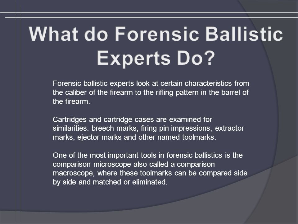 Forensic ballistic experts look at certain characteristics from the caliber of the firearm to the rifling pattern in the barrel of the firearm.
