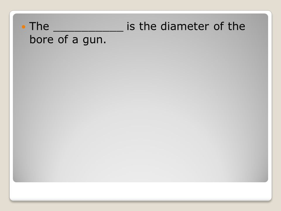 The __________ is the diameter of the bore of a gun.