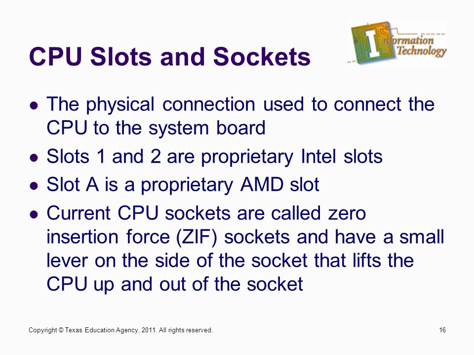 CPU Slots and Sockets The physical connection used to connect the CPU to the system board Slots 1 and 2 are proprietary Intel slots Slot A is a propri