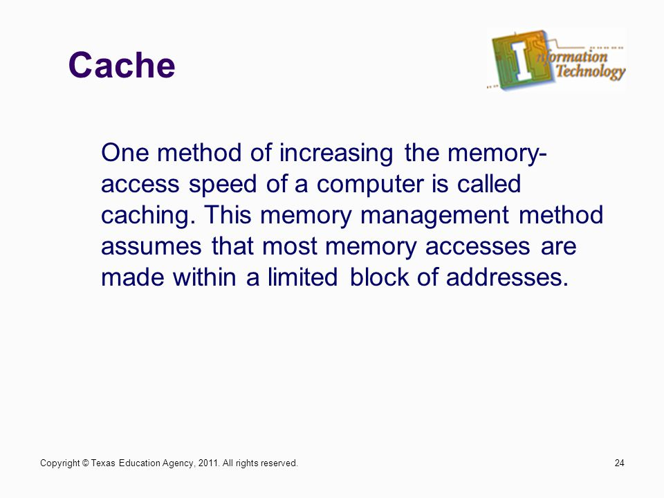 24 One method of increasing the memory- access speed of a computer is called caching. This memory management method assumes that most memory accesses