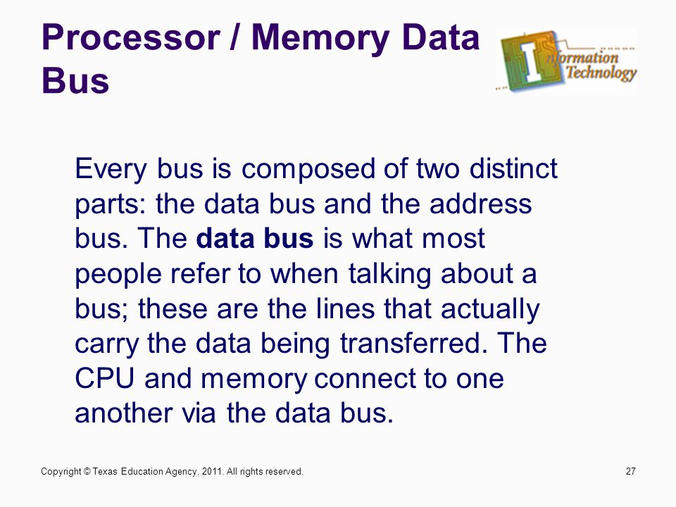 Processor / Memory Data Bus 27 Every bus is composed of two distinct parts: the data bus and the address bus.