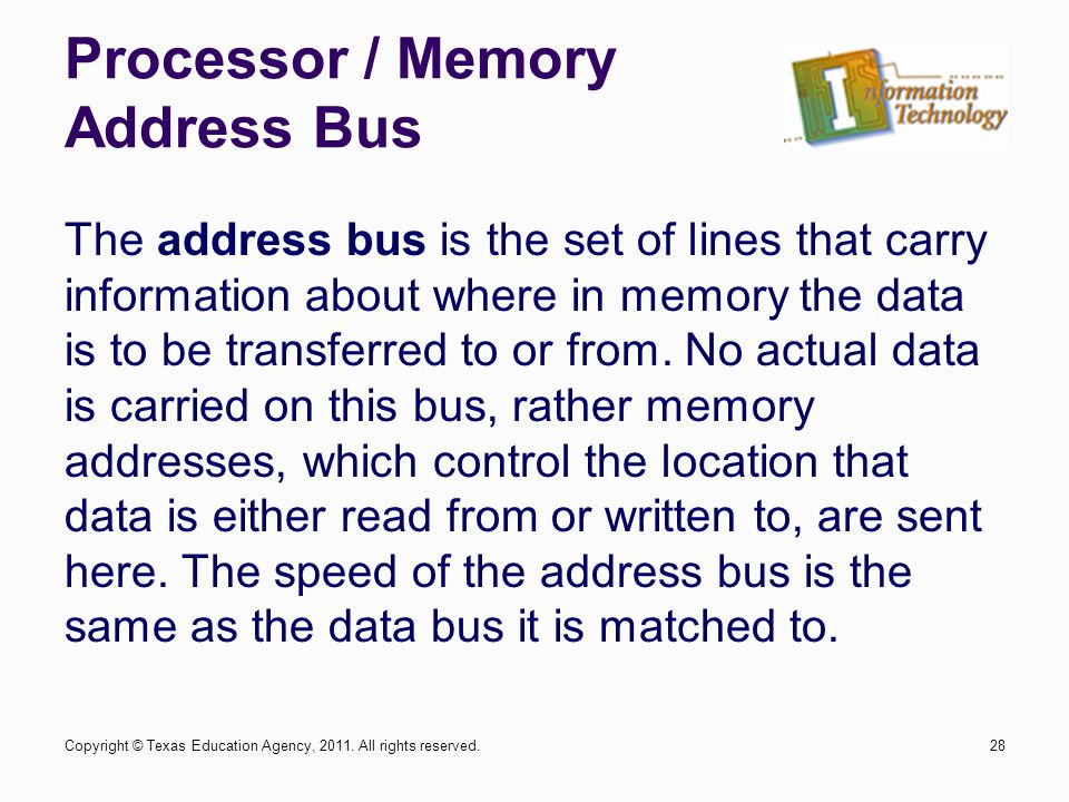 Processor / Memory Address Bus 28 The address bus is the set of lines that carry information about where in memory the data is to be transferred to or from.