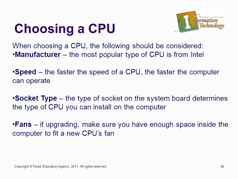 Choosing a CPU 34 When choosing a CPU, the following should be considered: Manufacturer – the most popular type of CPU is from Intel Speed – the faste