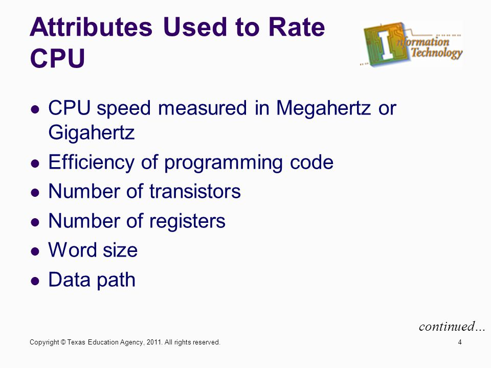 Attributes Used to Rate CPU CPU speed measured in Megahertz or Gigahertz Efficiency of programming code Number of transistors Number of registers Word size Data path 4 continued… Copyright © Texas Education Agency, 2011.