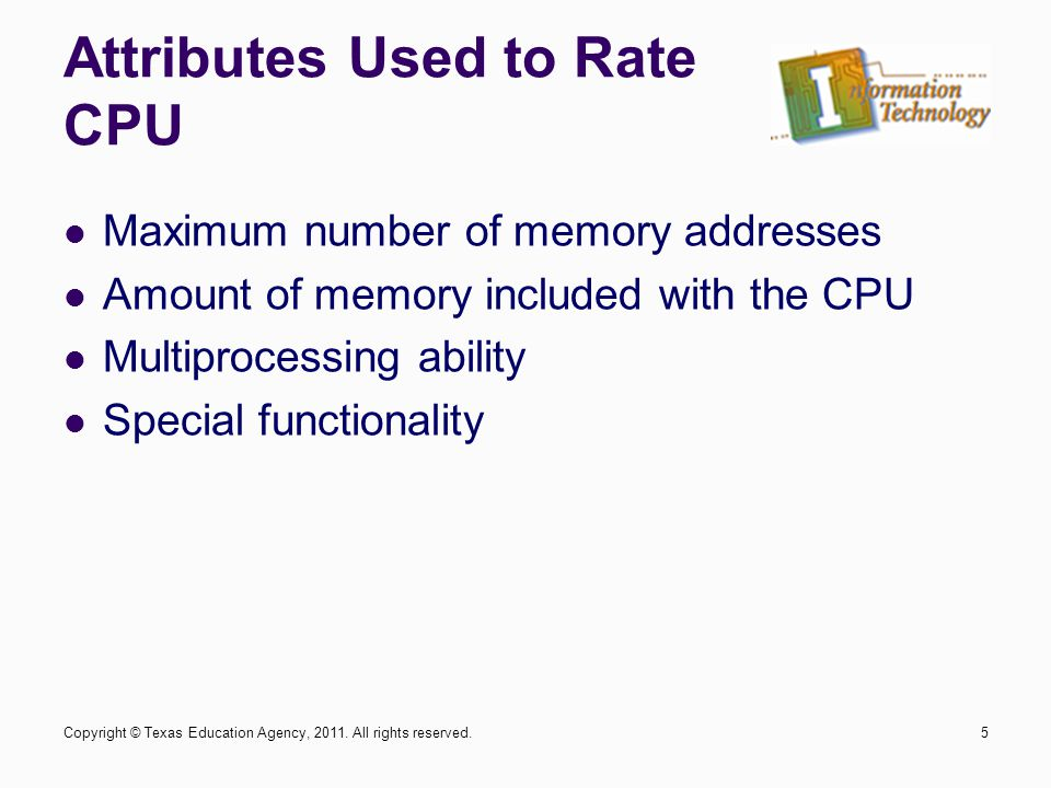 Attributes Used to Rate CPU Maximum number of memory addresses Amount of memory included with the CPU Multiprocessing ability Special functionality 5C