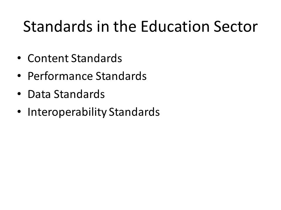 Standards in the Education Sector Content Standards Performance Standards Data Standards Interoperability Standards