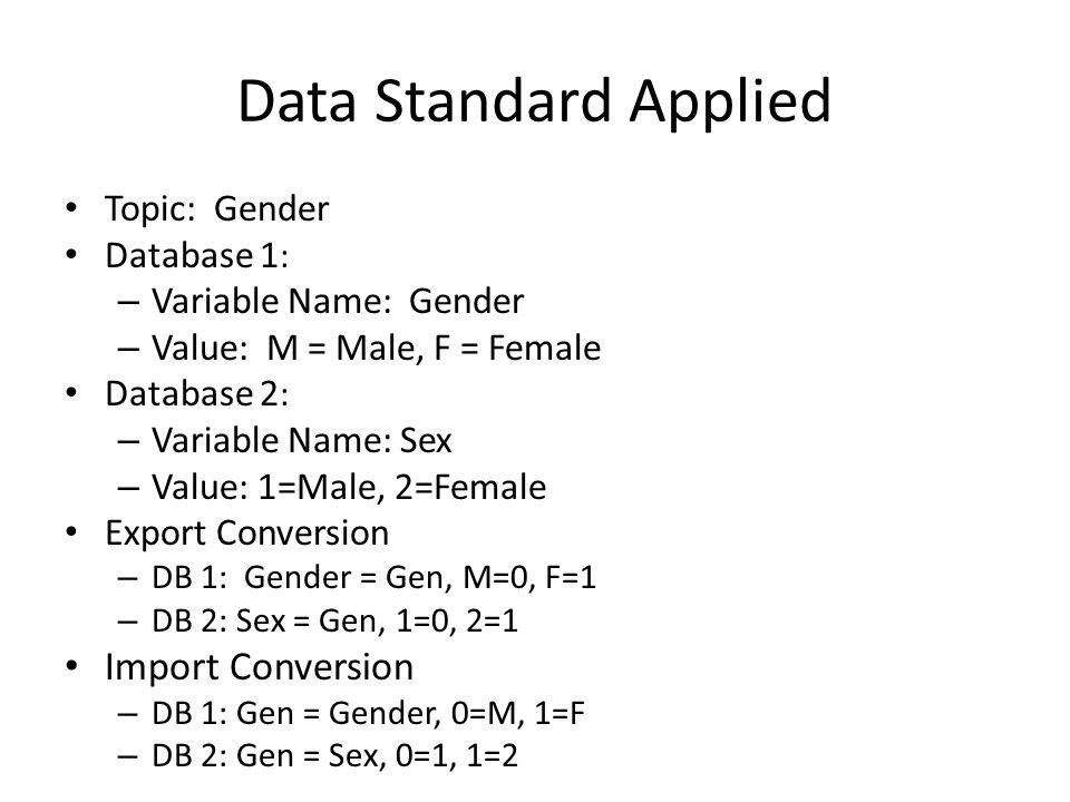 Data Standard Applied Topic: Gender Database 1 : – Variable Name: Gender – Value: M = Male, F = Female Database 2 : – Variable Name: Sex – Value: 1=Male, 2=Female Export Conversion – DB 1: Gender = Gen, M=0, F=1 – DB 2: Sex = Gen, 1=0, 2=1 Import Conversion – DB 1: Gen = Gender, 0=M, 1=F – DB 2: Gen = Sex, 0=1, 1=2