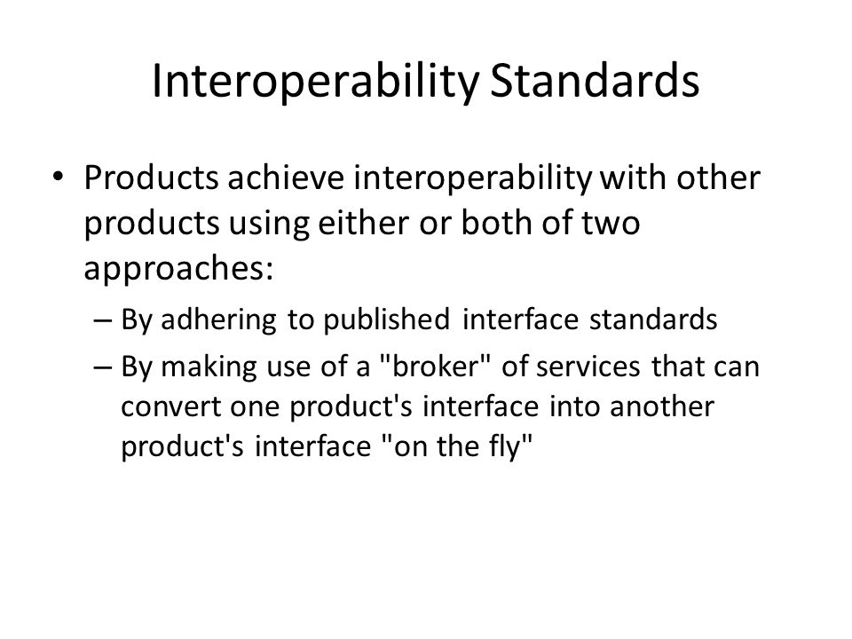 Interoperability Standards Products achieve interoperability with other products using either or both of two approaches: – By adhering to published interface standards – By making use of a broker of services that can convert one product s interface into another product s interface on the fly