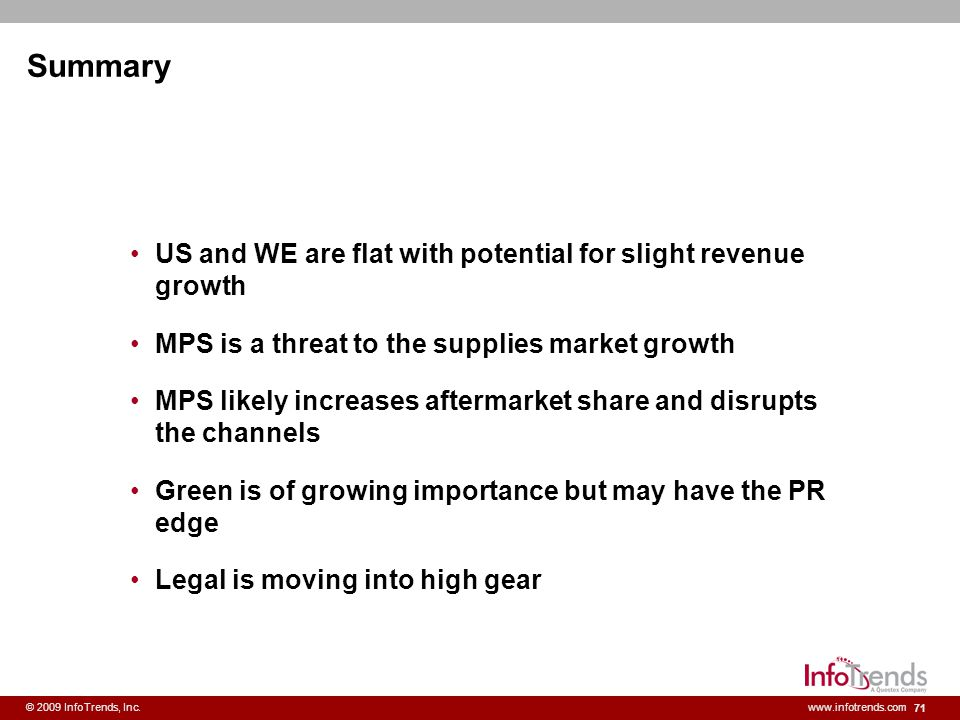 71 © 2009 InfoTrends, Inc.www.infotrends.com Summary US and WE are flat with potential for slight revenue growth MPS is a threat to the supplies marke