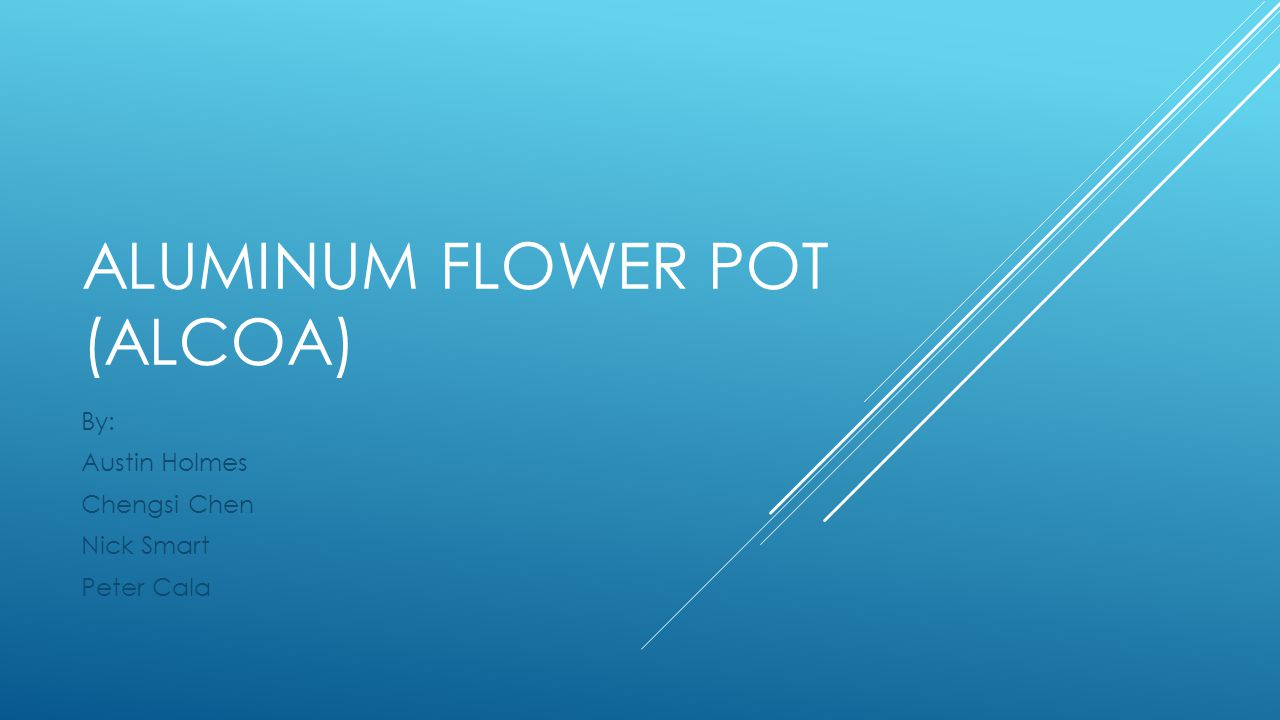 ALUMINUM FLOWER POT (ALCOA) By: Austin Holmes Chengsi Chen Nick Smart Peter Cala