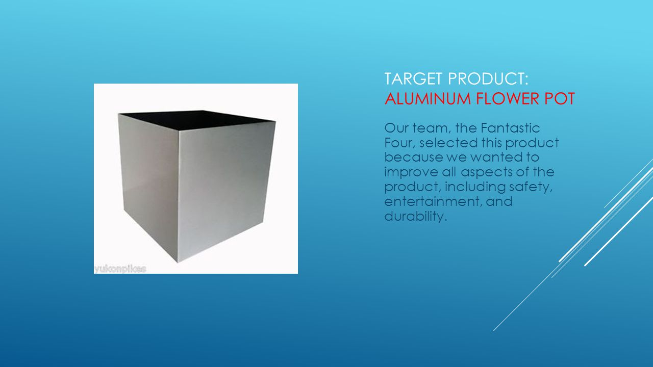 TARGET PRODUCT: ALUMINUM FLOWER POT Our team, the Fantastic Four, selected this product because we wanted to improve all aspects of the product, including safety, entertainment, and durability.