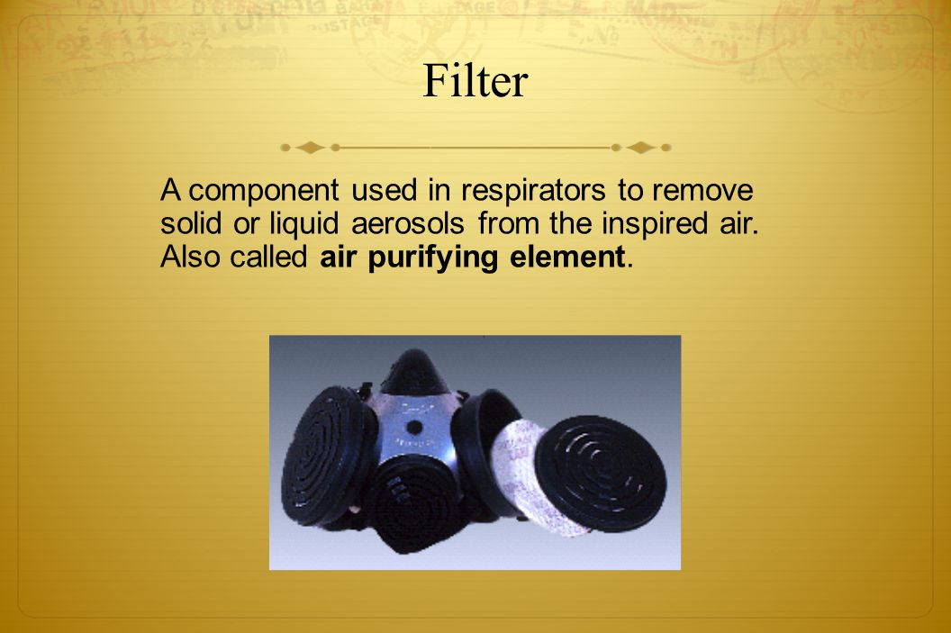 Filter A component used in respirators to remove solid or liquid aerosols from the inspired air. Also called air purifying element.
