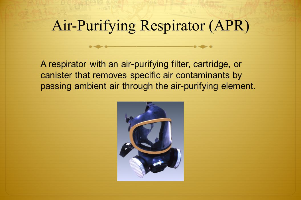 Air-Purifying Respirator (APR) A respirator with an air-purifying filter, cartridge, or canister that removes specific air contaminants by passing amb