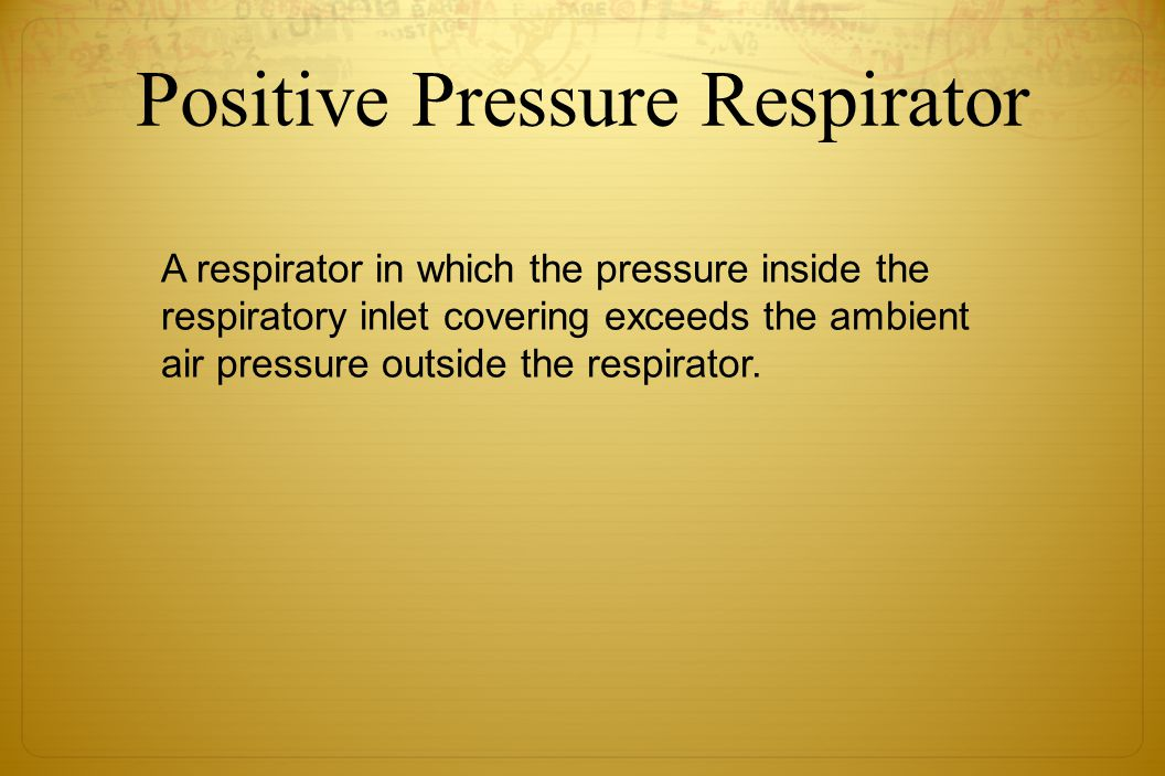 Positive Pressure Respirator A respirator in which the pressure inside the respiratory inlet covering exceeds the ambient air pressure outside the res
