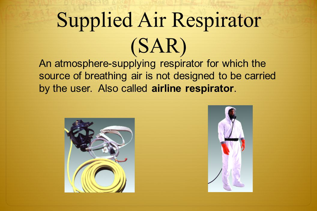 Supplied Air Respirator (SAR) An atmosphere-supplying respirator for which the source of breathing air is not designed to be carried by the user. Also