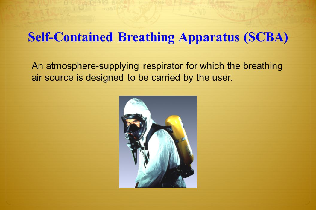 Self-Contained Breathing Apparatus (SCBA) An atmosphere-supplying respirator for which the breathing air source is designed to be carried by the user.