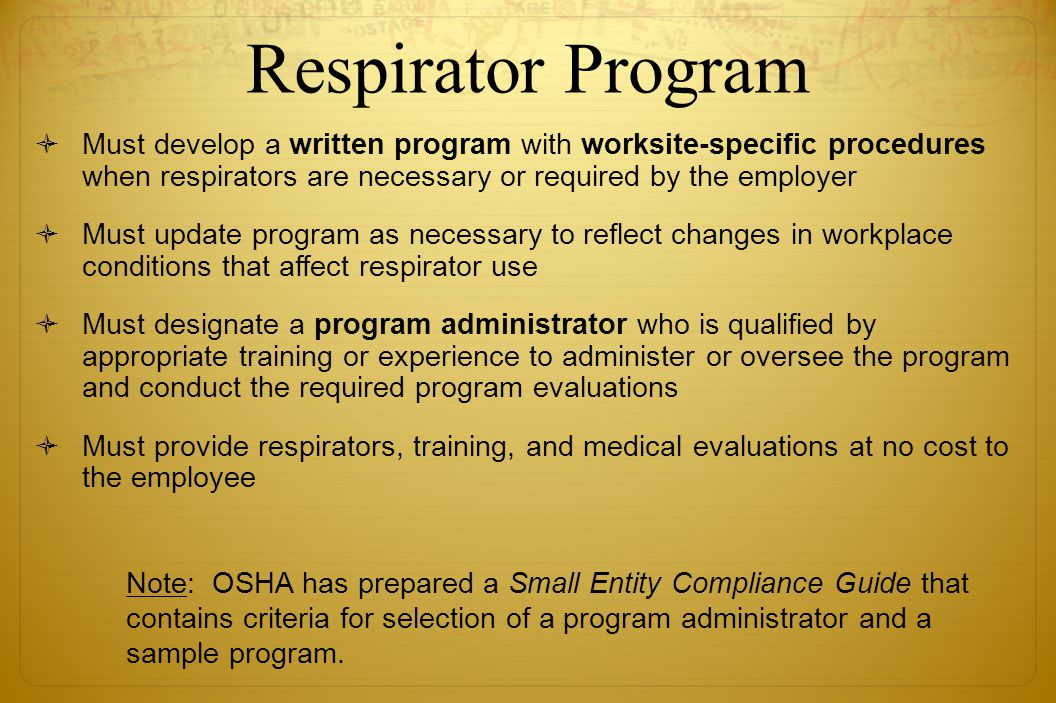 Respirator Program Must develop a written program with worksite-specific procedures when respirators are necessary or required by the employer Must up