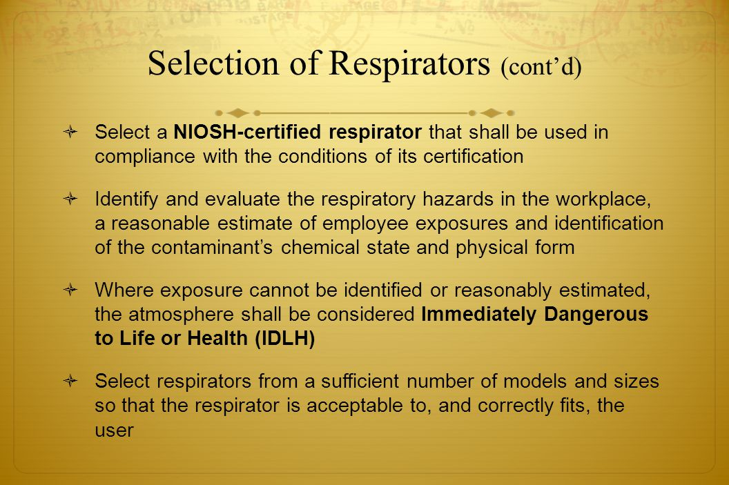 Selection of Respirators (contd) Select a NIOSH-certified respirator that shall be used in compliance with the conditions of its certification Identif