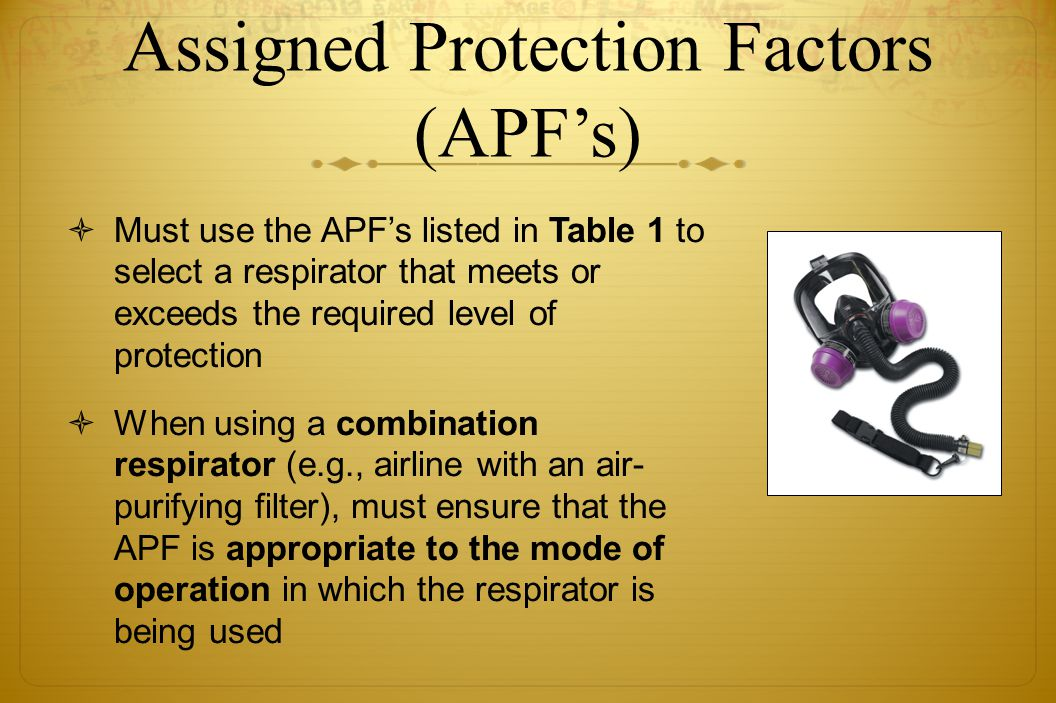 Assigned Protection Factors (APFs) Must use the APFs listed in Table 1 to select a respirator that meets or exceeds the required level of protection W