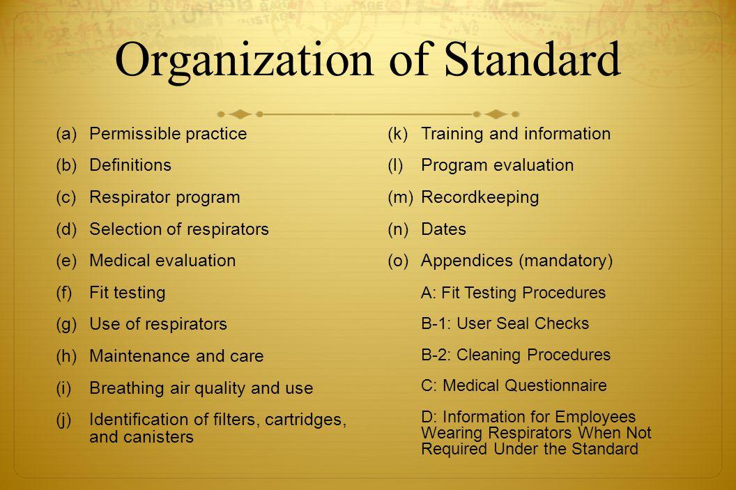 Organization of Standard (a)Permissible practice (b)Definitions (c)Respirator program (d)Selection of respirators (e)Medical evaluation (f) Fit testin