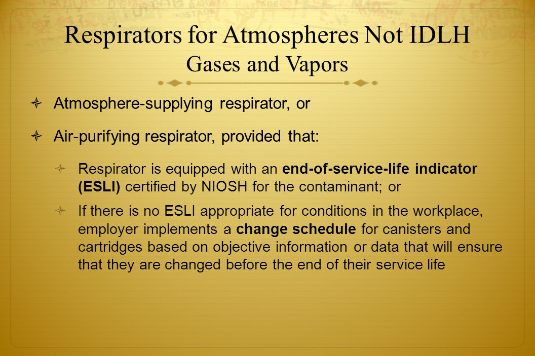 Respirators for Atmospheres Not IDLH Gases and Vapors Atmosphere-supplying respirator, or Air-purifying respirator, provided that: Respirator is equip