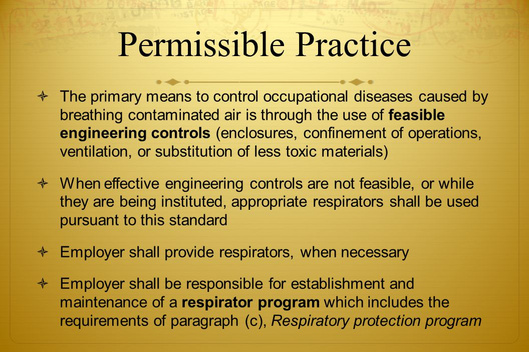 Permissible Practice The primary means to control occupational diseases caused by breathing contaminated air is through the use of feasible engineerin