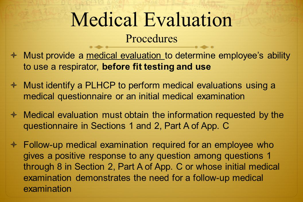 Medical Evaluation Procedures Must provide a medical evaluation to determine employees ability to use a respirator, before fit testing and use Must id