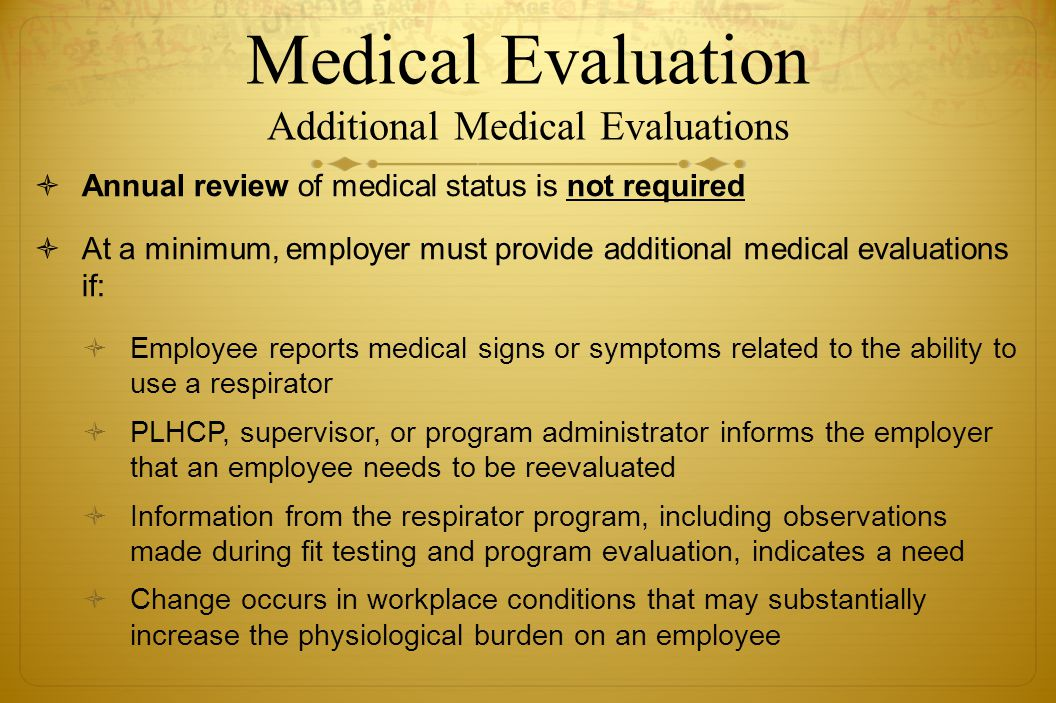 Medical Evaluation Additional Medical Evaluations Annual review of medical status is not required At a minimum, employer must provide additional medic