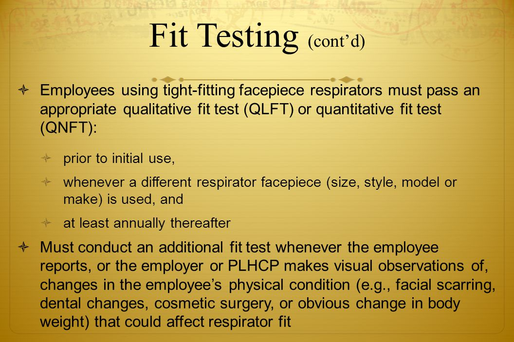 Fit Testing (contd) Employees using tight-fitting facepiece respirators must pass an appropriate qualitative fit test (QLFT) or quantitative fit test
