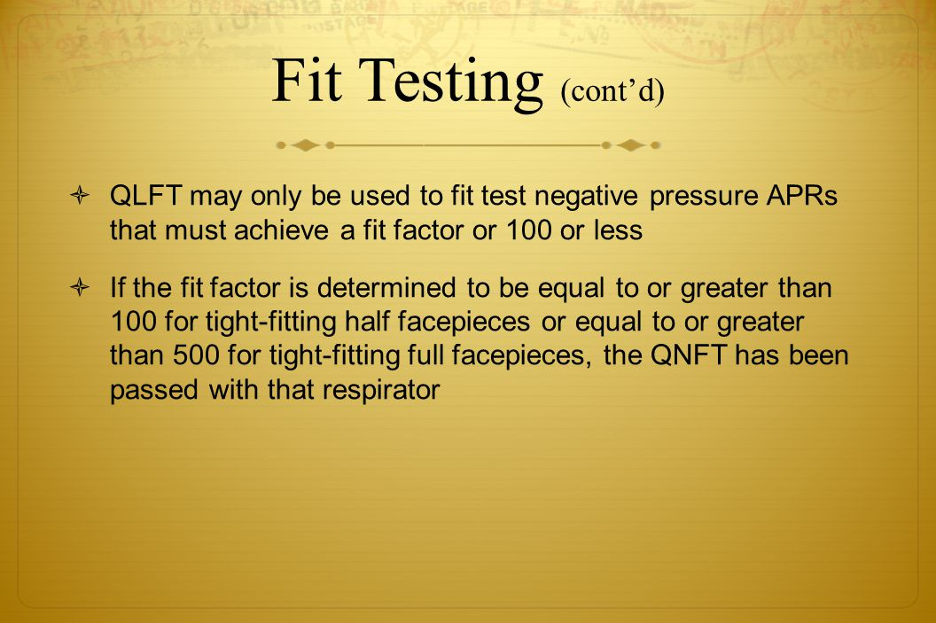 Fit Testing (contd) QLFT may only be used to fit test negative pressure APRs that must achieve a fit factor or 100 or less If the fit factor is determ