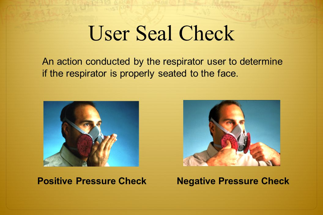 User Seal Check An action conducted by the respirator user to determine if the respirator is properly seated to the face. Positive Pressure CheckNegat