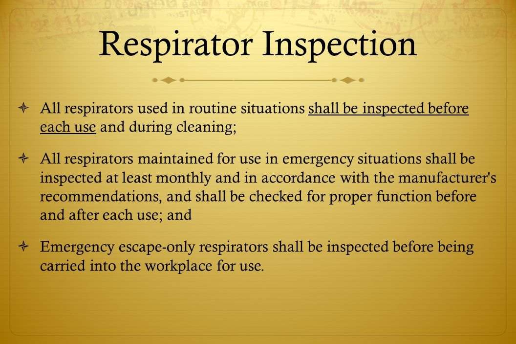 Respirator Inspection All respirators used in routine situations shall be inspected before each use and during cleaning; All respirators maintained fo