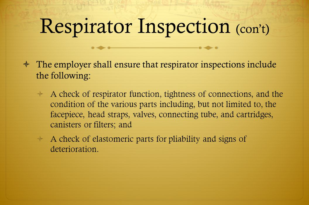 Respirator Inspection (cont) The employer shall ensure that respirator inspections include the following: A check of respirator function, tightness of