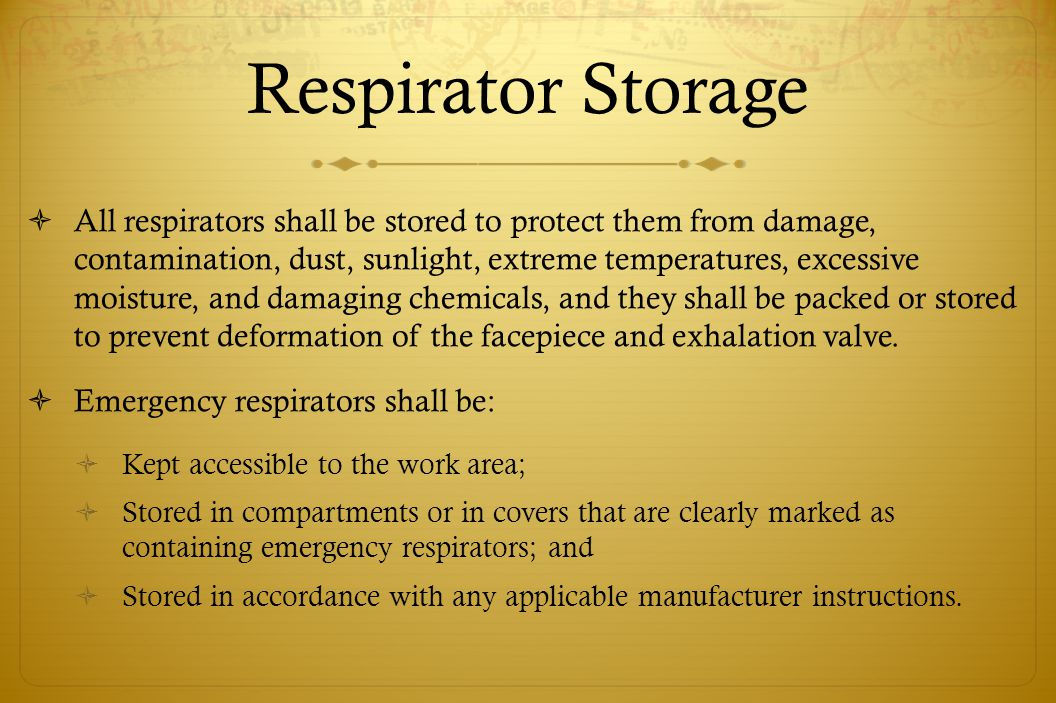 Respirator Storage All respirators shall be stored to protect them from damage, contamination, dust, sunlight, extreme temperatures, excessive moistur