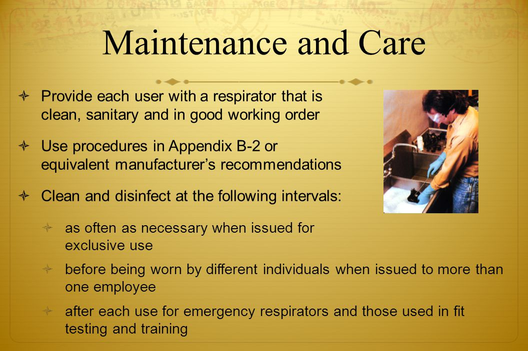 Maintenance and Care Provide each user with a respirator that is clean, sanitary and in good working order Use procedures in Appendix B-2 or equivalen