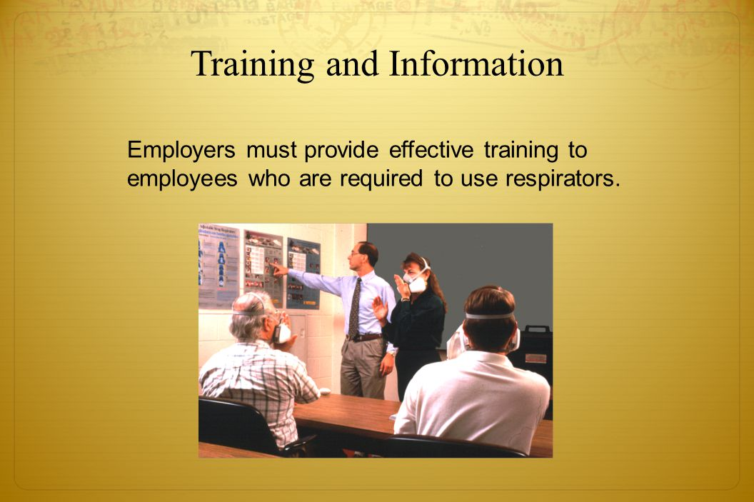 Training and Information Employers must provide effective training to employees who are required to use respirators.