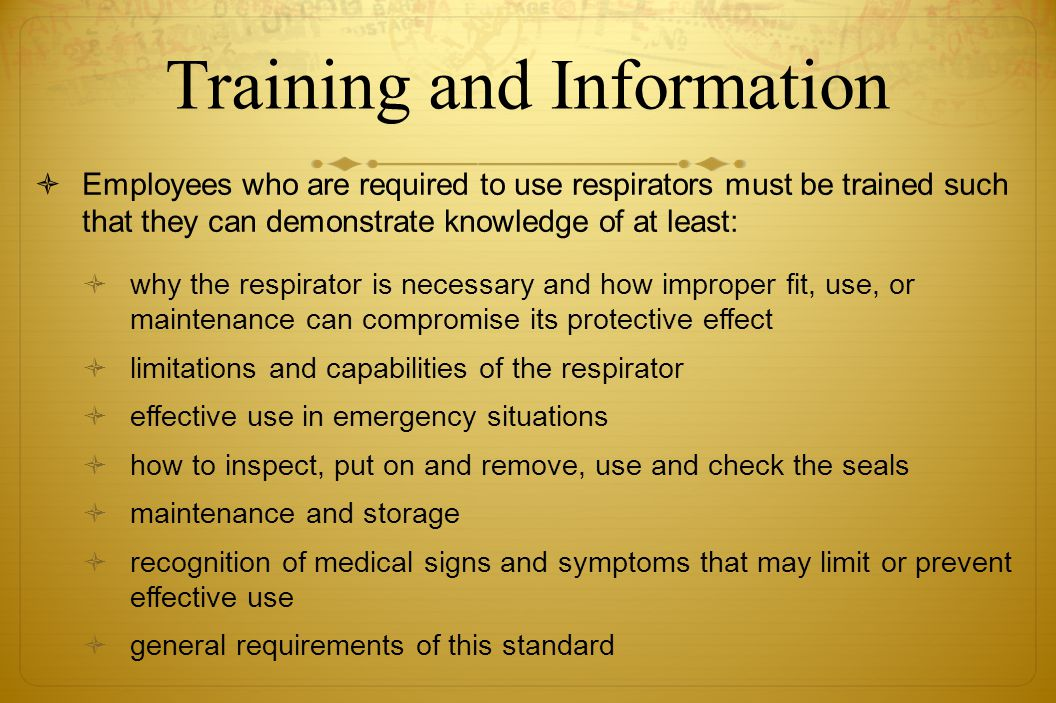 Training and Information Employees who are required to use respirators must be trained such that they can demonstrate knowledge of at least: why the r
