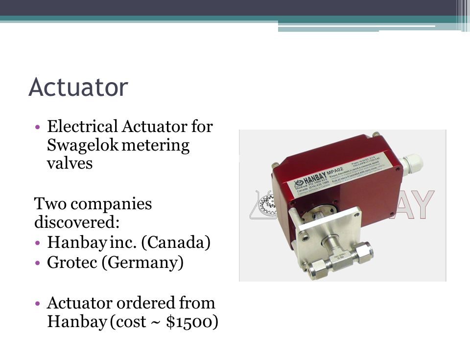 Actuator Electrical Actuator for Swagelok metering valves Two companies discovered: Hanbay inc. (Canada) Grotec (Germany) Actuator ordered from Hanbay