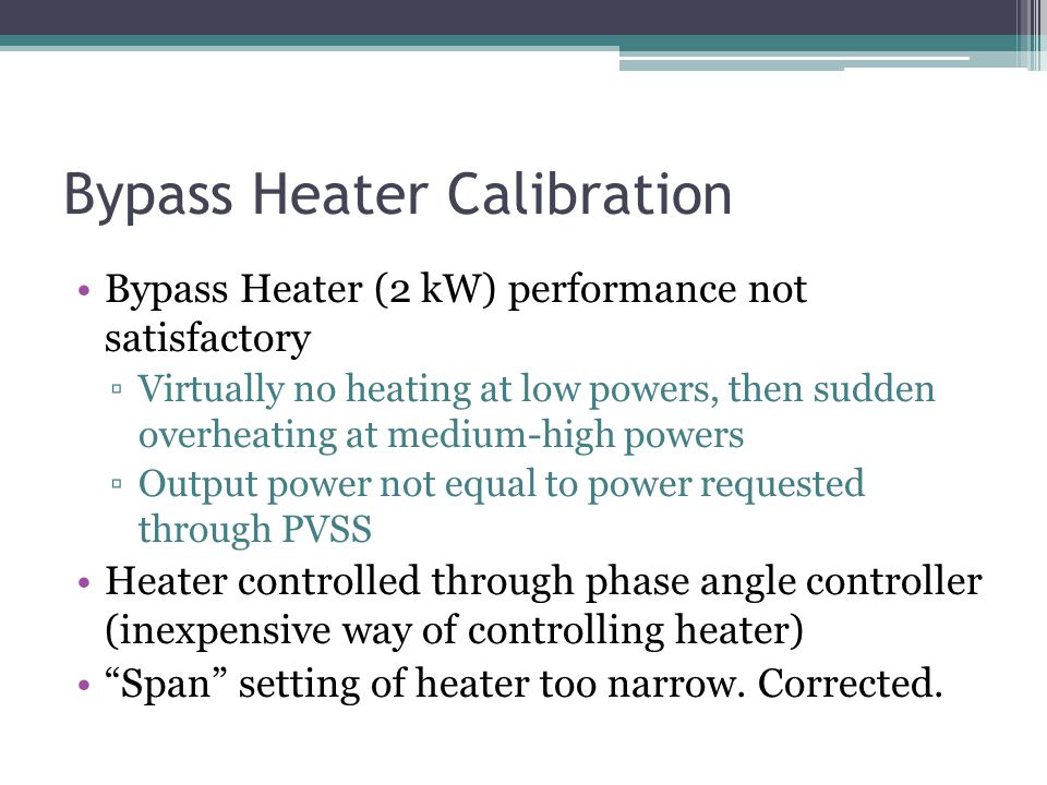 Bypass Heater Calibration Bypass Heater (2 kW) performance not satisfactory Virtually no heating at low powers, then sudden overheating at medium-high
