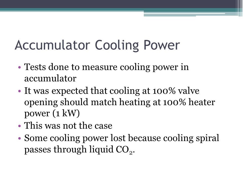 Accumulator Cooling Power Tests done to measure cooling power in accumulator It was expected that cooling at 100% valve opening should match heating a
