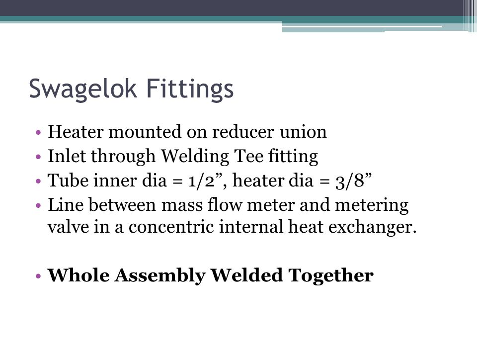 Swagelok Fittings Heater mounted on reducer union Inlet through Welding Tee fitting Tube inner dia = 1/2, heater dia = 3/8 Line between mass flow mete