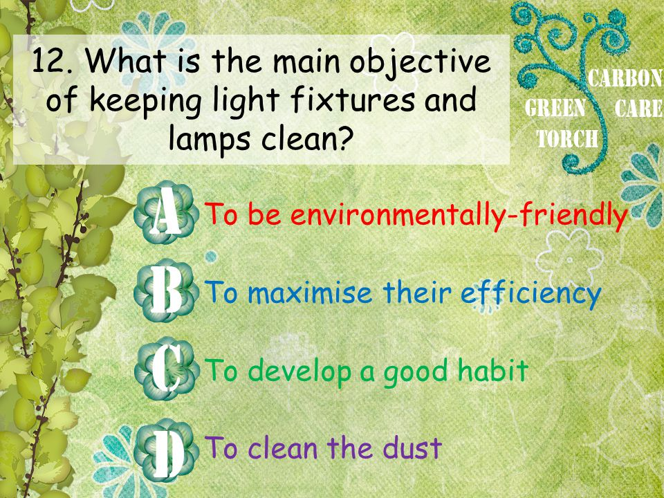12. What is the main objective of keeping light fixtures and lamps clean? To be environmentally-friendly To maximise their efficiency To develop a goo