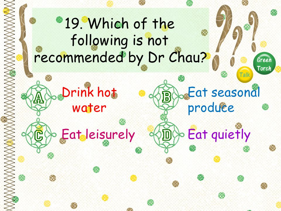 19. Which of the following is not recommended by Dr Chau? Drink hot water Eat seasonal produce Eat leisurelyEat quietly