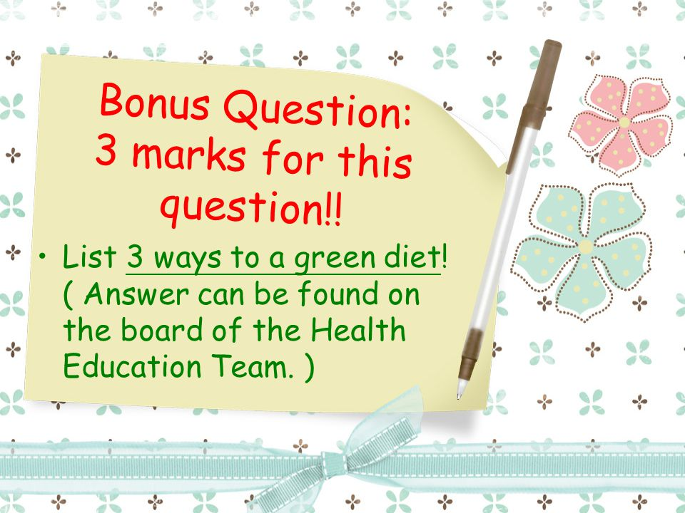 Bonus Question: 3 marks for this question!! List 3 ways to a green diet! ( Answer can be found on the board of the Health Education Team. )