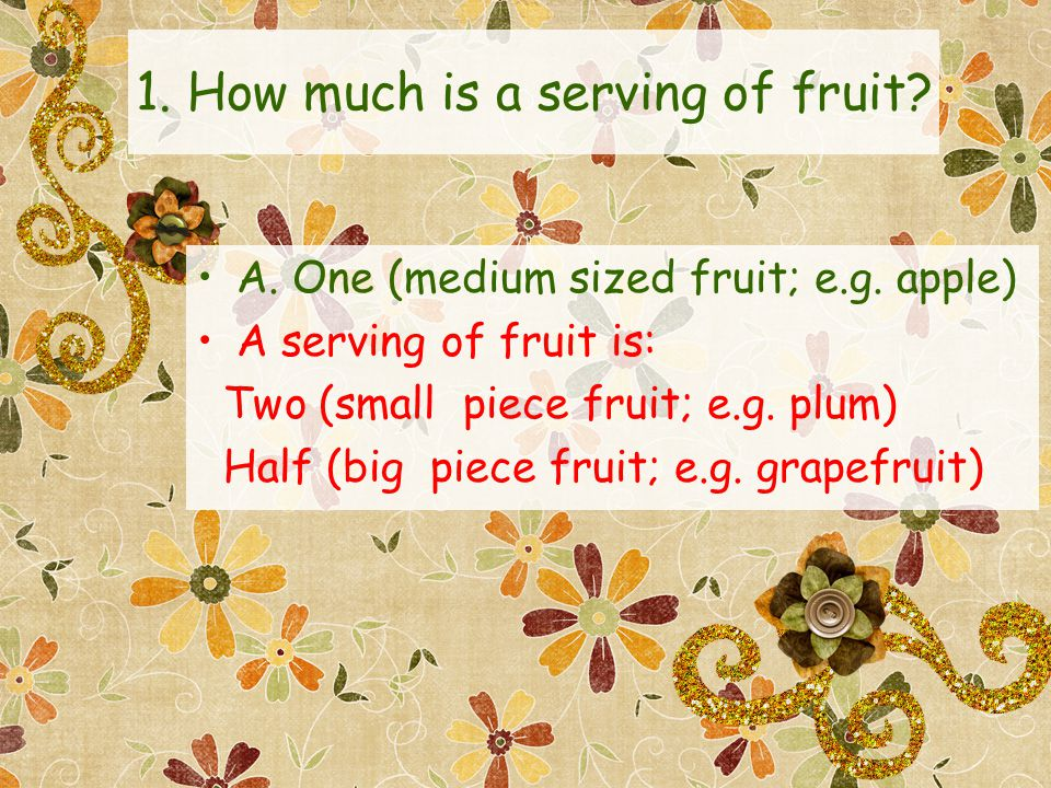 1. How much is a serving of fruit. A. One (medium sized fruit; e.g.